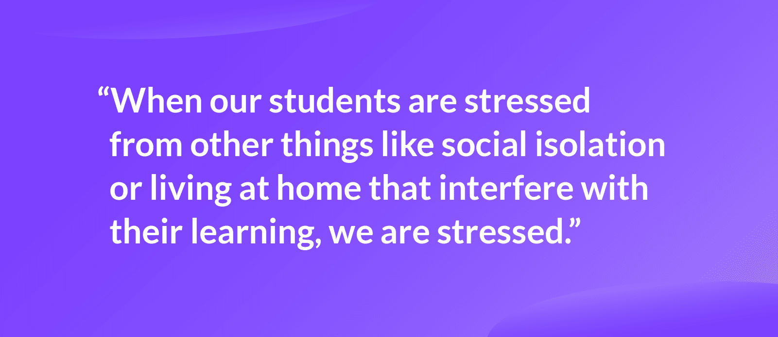 """Quote that reads: """"when our students are stressed from other things like social isolation or living at home that interfere with their learning, we are stressed."""""""