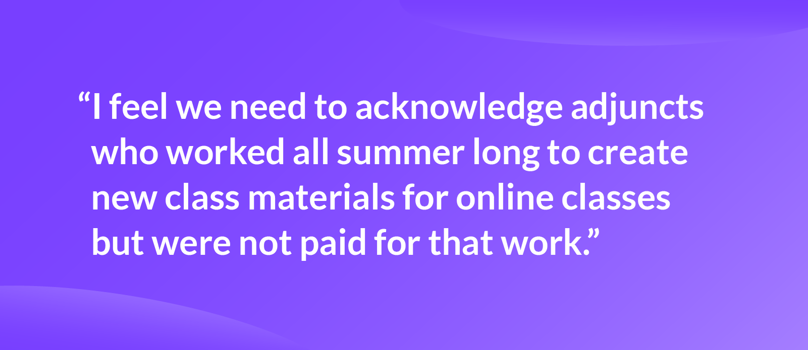 """Quote that reads: """"I feel we need to acknowledge adjuncts who worked all summer long to create new class materials for online classes but were not paid for that work."""""""