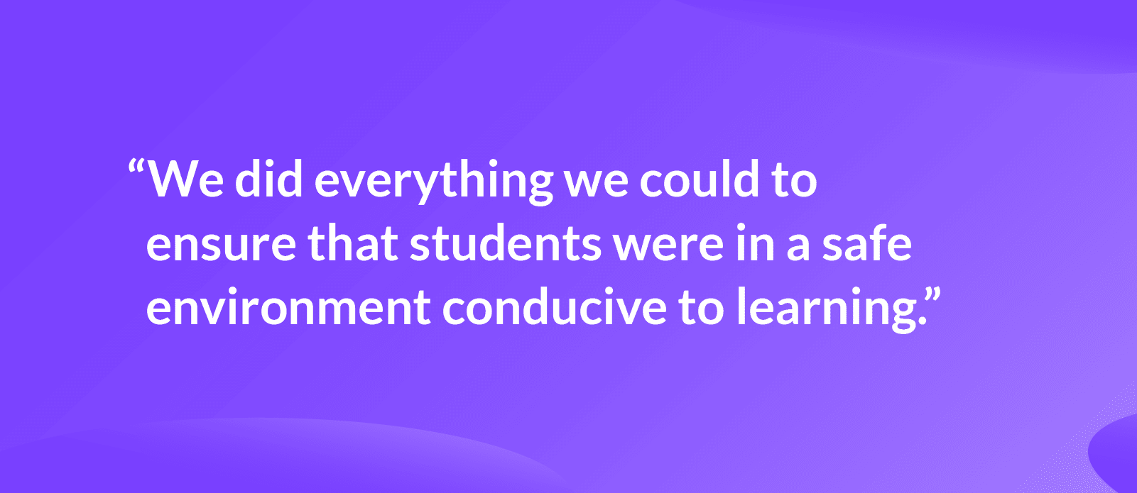 """Quote that reads: """"We did everything we could to ensure that students were in a safe environment conducive to learning."""""""