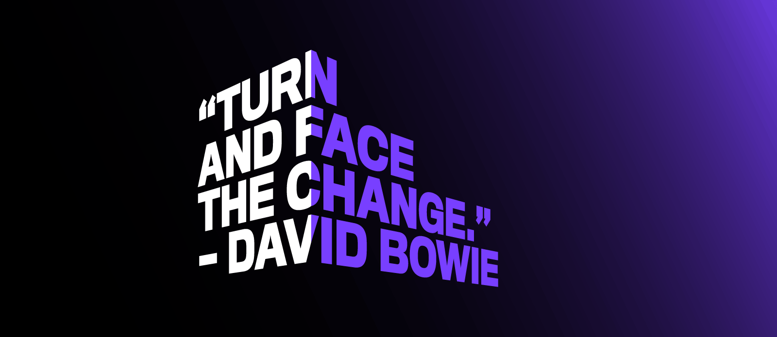 "Turn and face the change."" - David Bowie"